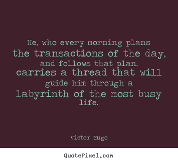 He, who every morning plans the transactions of the day, and follows.. Victor Hugo great life sayings