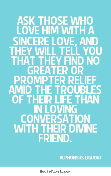 Life quote - Ask those who love him with a sincere love, and they..