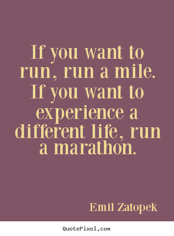 If you want to run, run a mile. if you want to experience a different.. Emil Zatopek great life quotes