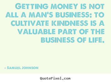 Life quotes - Getting money is not all a man's business: to..
