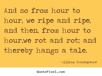 Life quotes - And so from hour to hour, we ripe and ripe, and then, from..