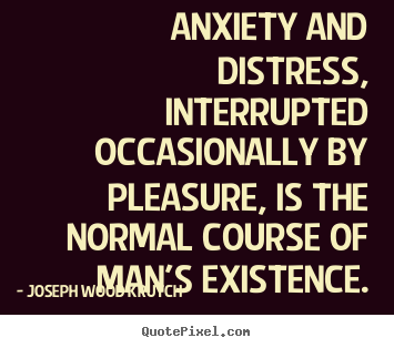 Joseph Wood Krutch picture quotes - Anxiety and distress, interrupted occasionally by pleasure,.. - Life quote