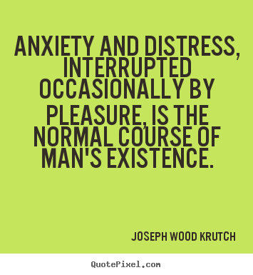 Anxiety and distress, interrupted occasionally by pleasure, is the.. Joseph Wood Krutch popular life quotes