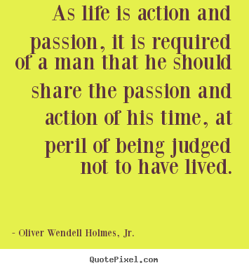 As life is action and passion, it is required of a man that.. Oliver Wendell Holmes, Jr. good life quotes