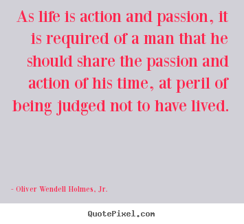 As life is action and passion, it is required.. Oliver Wendell Holmes, Jr. best life quotes