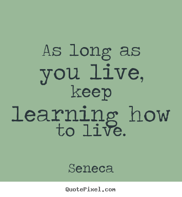 How to design picture quotes about life - As long as you live, keep learning how to live.