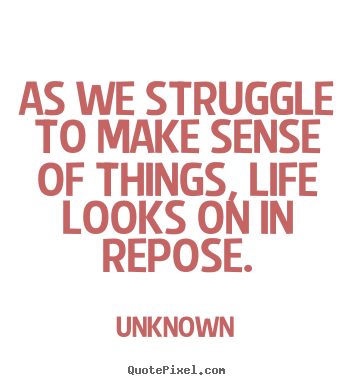 Design custom picture quotes about life - As we struggle to make sense of things, life looks on in repose.