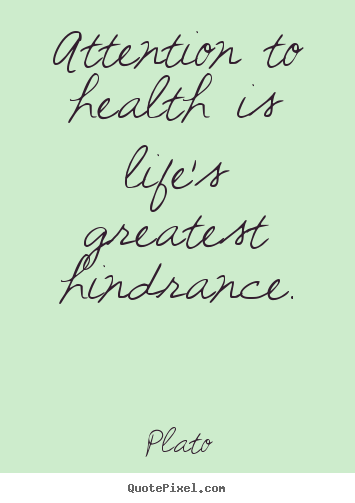 Quotes about life - Attention to health is life's greatest hindrance.