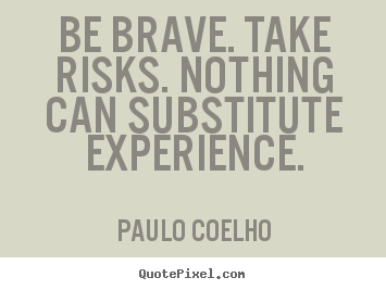 How to make photo quotes about life - Be brave. take risks. nothing can substitute..