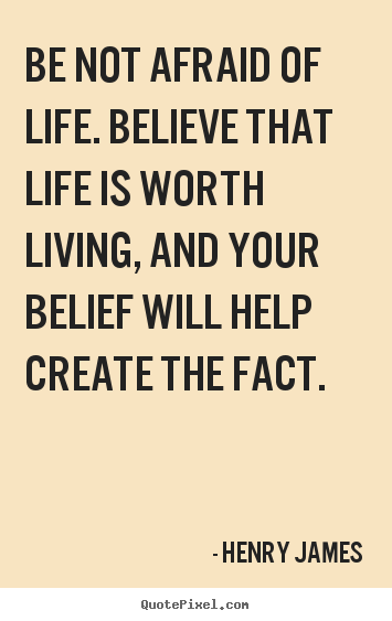 Life quotes - Be not afraid of life. believe that life is worth living, and..