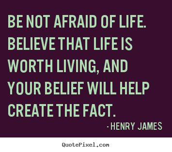 Life quotes - Be not afraid of life. believe that life..