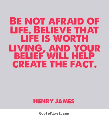 Henry James picture quotes - Be not afraid of life. believe that life is worth living, and your.. - Life quotes