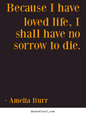 Life quotes - Because i have loved life, i shall have no sorrow to die.