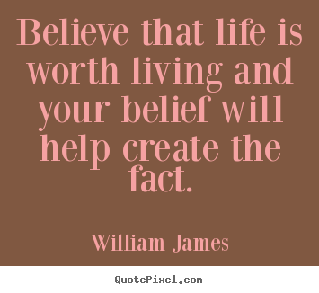 William James photo quote - Believe that life is worth living and your.. - Life quotes