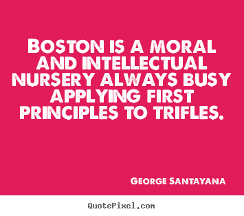 How to make picture quotes about life - Boston is a moral and intellectual nursery always busy applying first..