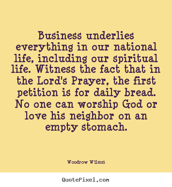 Woodrow Wilson picture quotes - Business underlies everything in our national life, including our spiritual.. - Life quotes