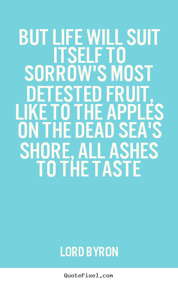Lord Byron picture quotes - But life will suit itself to sorrow's most detested fruit, like to the.. - Life quotes