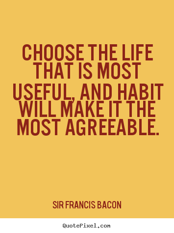 Design your own photo quotes about life - Choose the life that is most useful, and habit will make it the most..