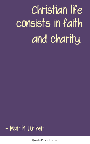 Christian life consists in faith and charity. Martin Luther great life quote