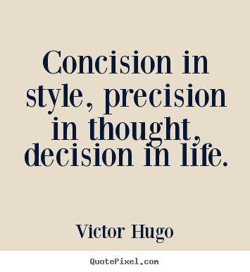 Make custom picture quotes about life - Concision in style, precision in thought, decision in life.