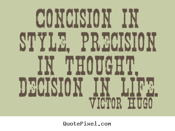 Life quotes - Concision in style, precision in thought, decision in life.