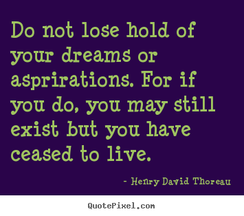 Do not lose hold of your dreams or asprirations. for if you.. Henry David Thoreau popular life quotes