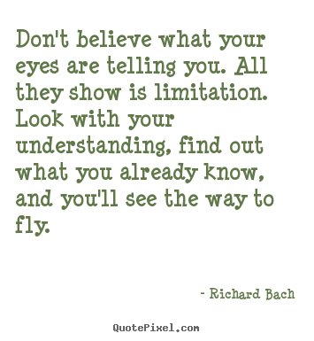 Quote about life - Don't believe what your eyes are telling you. all they show..