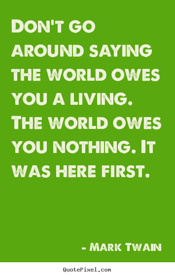 Mark Twain picture quotes - Don't go around saying the world owes you a living. the world.. - Life quotes