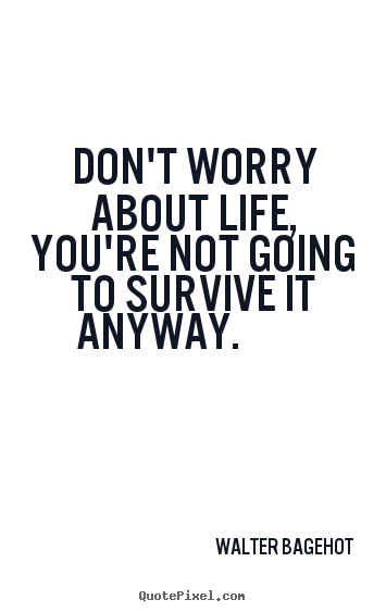 Don't worry about life, you're not going to survive.. Walter Bagehot famous life quote