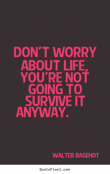 Don't worry about life, you're not going to survive it anyway.  Walter Bagehot good life quote