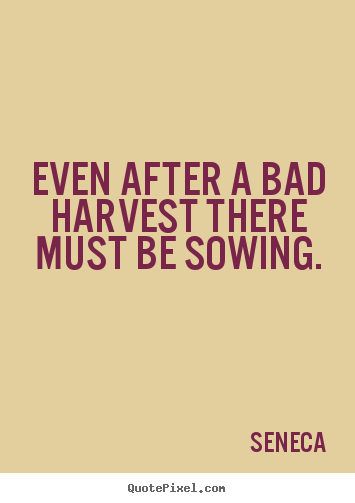 Quotes about life - Even after a bad harvest there must be sowing.