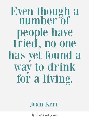 Even though a number of people have tried, no one has yet found.. Jean Kerr top life sayings