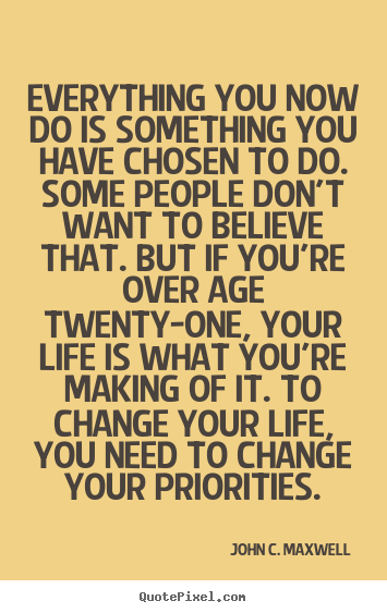 Everything you now do is something you have chosen to do. some.. John C. Maxwell top life quotes