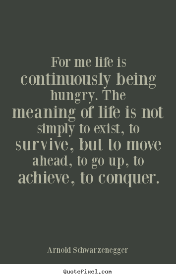 Life quotes - For me life is continuously being hungry...