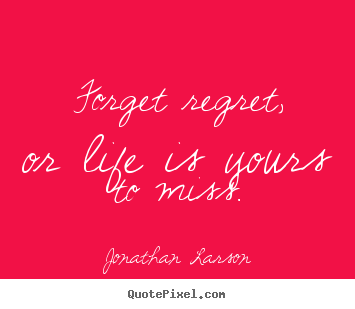 Quotes about life - Forget regret, or life is yours to miss.