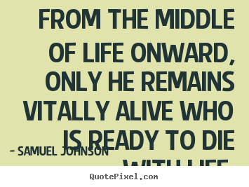 Quotes about life - From the middle of life onward, only he remains..