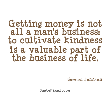 Create picture quotes about life - Getting money is not all a man's business: to cultivate kindness..