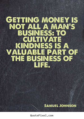 Samuel Johnson image quotes - Getting money is not all a man's business: to cultivate.. - Life quotes