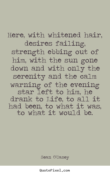 Sean O'Casey picture quote - Here, with whitened hair, desires failing, strength.. - Life quote