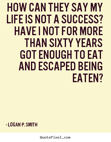 Quotes about life - How can they say my life is not a success? have i not for more than sixty..