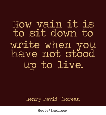 How vain it is to sit down to write when you have not stood up to live. Henry David Thoreau good life quote