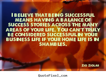 Design your own picture quotes about life - I believe that being successful means having a balance of success stories..