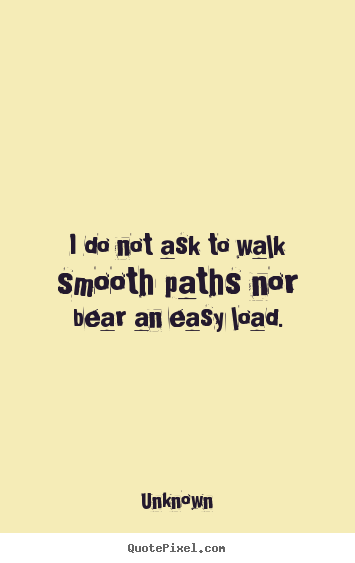 Unknown picture quote - I do not ask to walk smooth paths nor bear.. - Life quotes