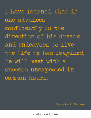 Life quotes - I have learned, that if one advances confidently in..