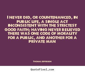 Life quotes - I never did, or countenanced, in public life, a single..