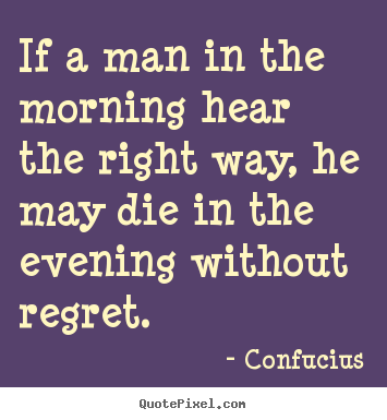 Confucius image quote - If a man in the morning hear the right way, he may die in the evening.. - Life quotes