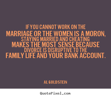 If you cannot work on the marriage or the women is a moron, staying.. Al Goldstein great life quotes