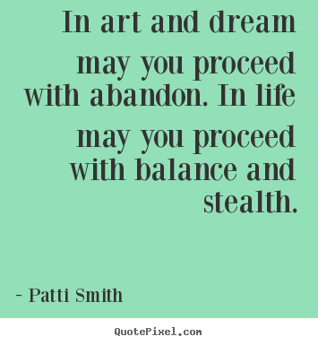 Patti Smith picture quotes - In art and dream may you proceed with abandon. in.. - Life quotes