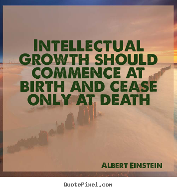 Life quote - Intellectual growth should commence at birth and cease only at..