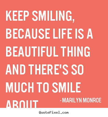 Quotes about life - Keep smiling, because life is a beautiful thing and there's so much to..
